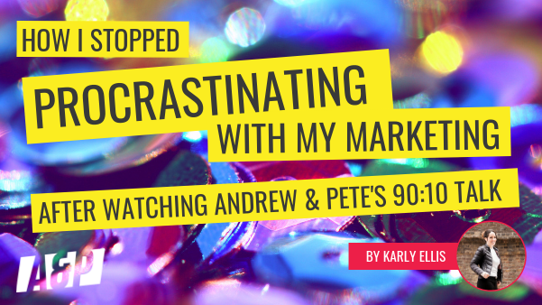 How I stopped Procrastinating with my Marketing after watching Andrew & Pete's 90-10 Talk by Kerly Ellis